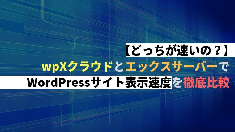【どっちが速いの?】wpXクラウドとエックスサーバーでWordPressサイト表示速度を徹底比較