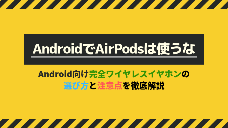【AndroidでAirPodsは使うな】Android向け完全ワイヤレスイヤホンの選び方と注意点を徹底解説