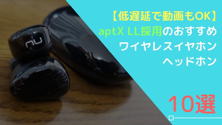 【低遅延で動画もOK】aptX LL採用のおすすめワイヤレスイヤホン・ヘッドホン10選