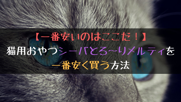 【一番安いのはここだ!】猫用おやつシーバとろ~りメルティを一番安く買う方法