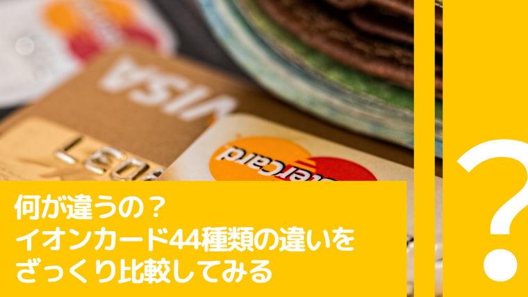 【何が違うの?】イオンカード44種類の違いをざっくり比較【おすすめカードも紹介】