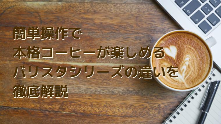 【何が違うの?】簡単操作で本格コーヒーが楽しめるバリスタシリーズの違いを徹底解説